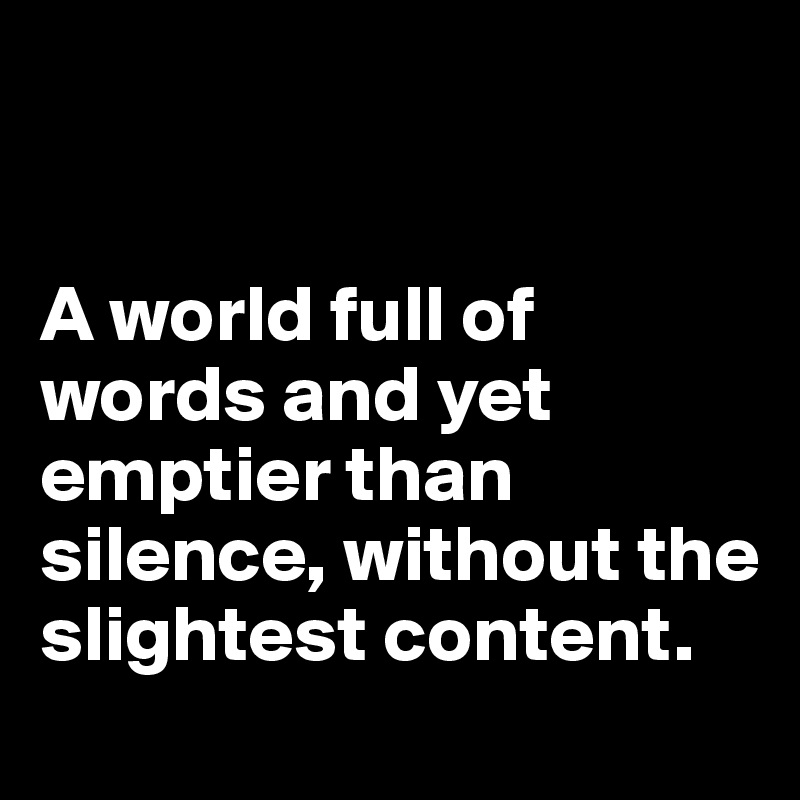 A world full of words and yet emptier than silence, without the slightest content.