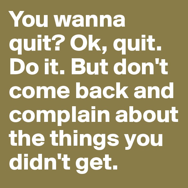 You wanna quit? Ok, quit. Do it. But don't come back and complain about the things you didn't get.
