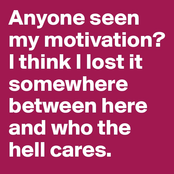 Anyone seen my motivation? I think I lost it somewhere between here and who the hell cares.