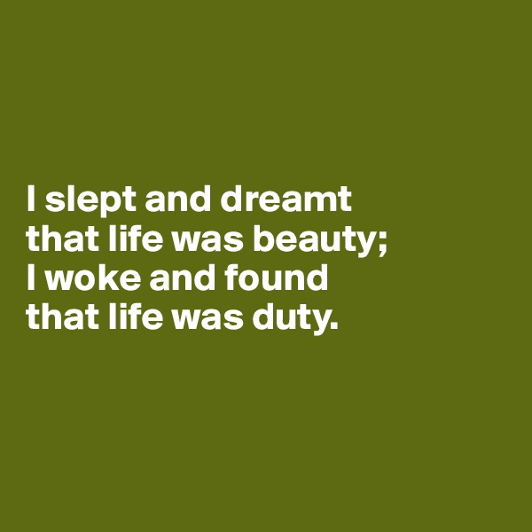 I slept and dreamt that life was beauty;  I woke and found that life was duty.