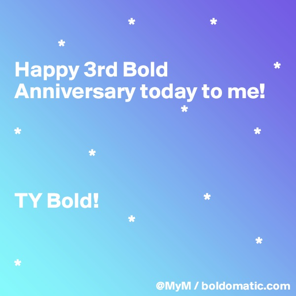 *                 *           * Happy 3rd Bold                        * Anniversary today to me!                                        * *                                                     *                  *  TY Bold!                        *                           *                                                        * *