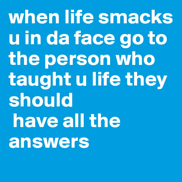 when life smacks u in da face go to the person who taught u life they should  have all the answers
