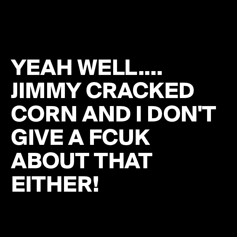 YEAH WELL.... JIMMY CRACKED CORN AND I DON'T GIVE A FCUK ABOUT THAT EITHER!