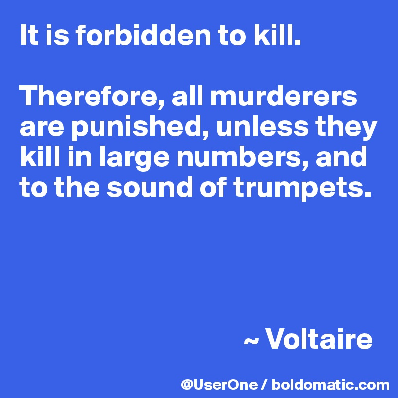 It is forbidden to kill.  Therefore, all murderers are punished, unless they kill in large numbers, and to the sound of trumpets.                                          ~ Voltaire