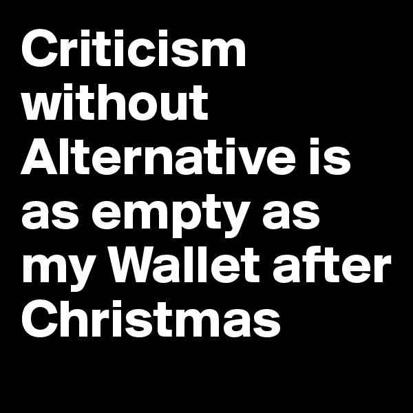 Criticism without Alternative is as empty as my Wallet after Christmas