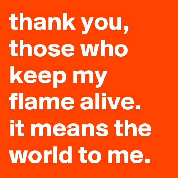 thank you, those who keep my flame alive.  it means the world to me.