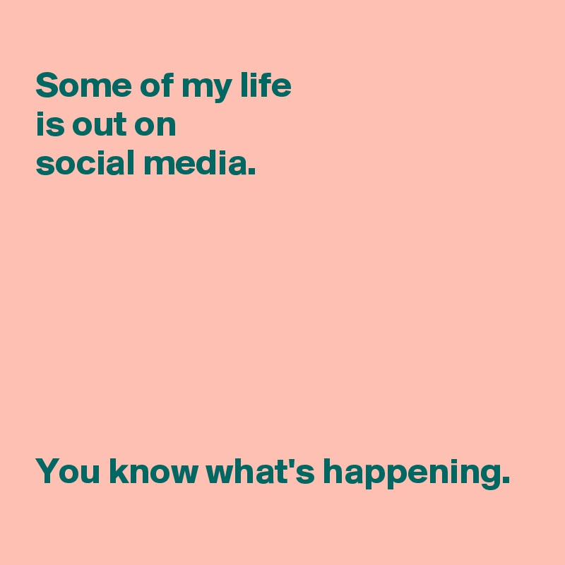 Some of my life   is out on   social media.         You know what's happening.
