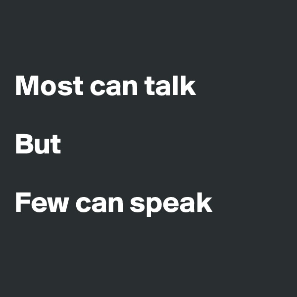 Most can talk  But   Few can speak
