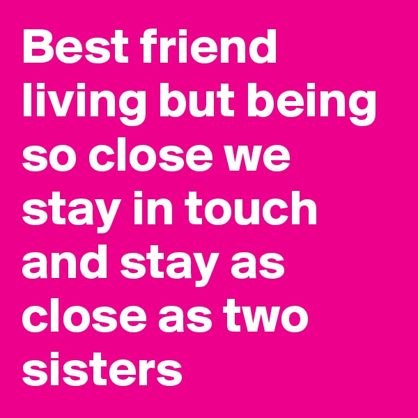 Best friend living but being so close we stay in touch and stay as close as two sisters