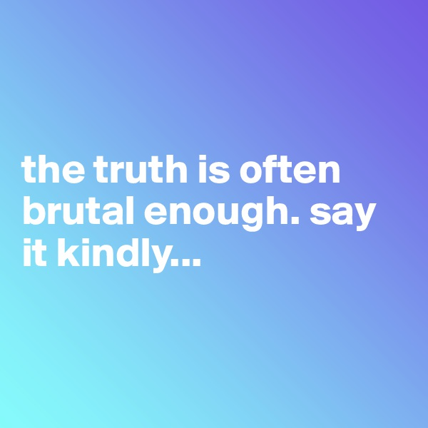 the truth is often brutal enough. say it kindly...