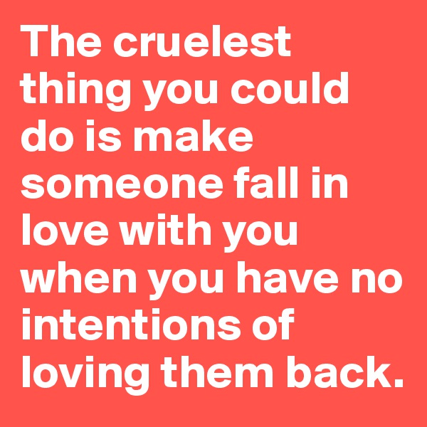 The cruelest thing you could do is make someone fall in love with you when you have no intentions of loving them back.