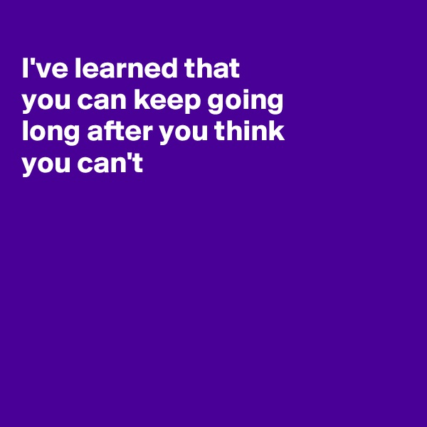 I've learned that you can keep going  long after you think you can't
