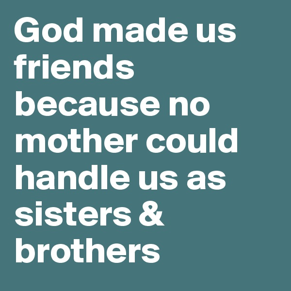 God made us friends because no mother could handle us as sisters & brothers