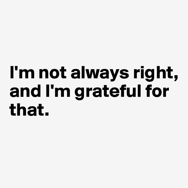 I'm not always right,  and I'm grateful for that.
