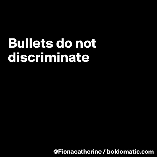 Bullets do not discriminate
