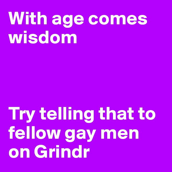 With age comes wisdom    Try telling that to fellow gay men on Grindr