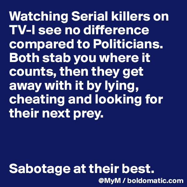 Watching Serial killers on TV-I see no difference compared to Politicians. Both stab you where it counts, then they get away with it by lying, cheating and looking for their next prey.    Sabotage at their best.