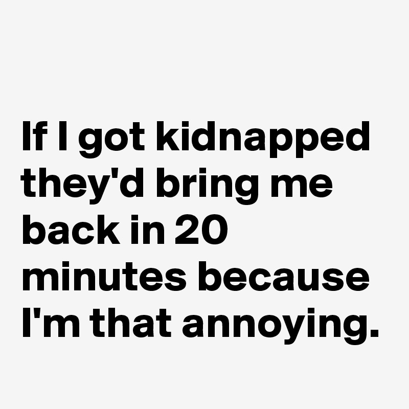 If I got kidnapped they'd bring me back in 20 minutes because I'm that annoying.