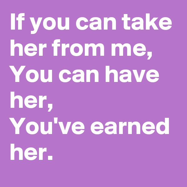 If you can take her from me, You can have her, You've earned her.