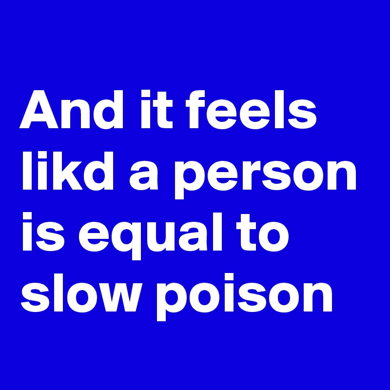 And it feels likd a person is equal to slow poison