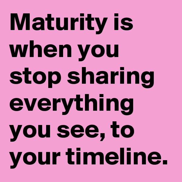Maturity is when you stop sharing everything you see, to your timeline.