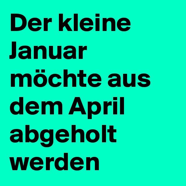 Der kleine Januar möchte aus dem April abgeholt werden