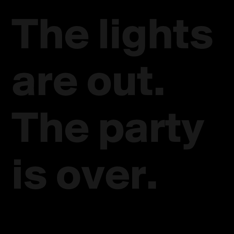 The lights are out. The party is over.
