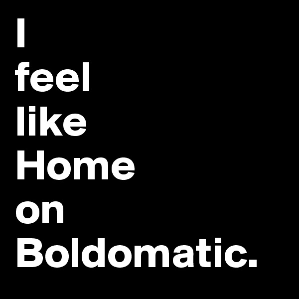 I feel like  Home  on Boldomatic.