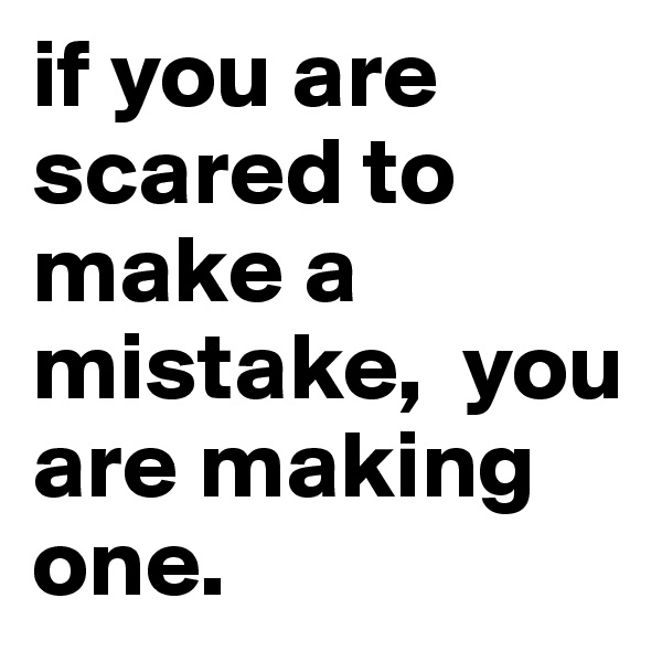 if you are scared to make a mistake,  you are making one.