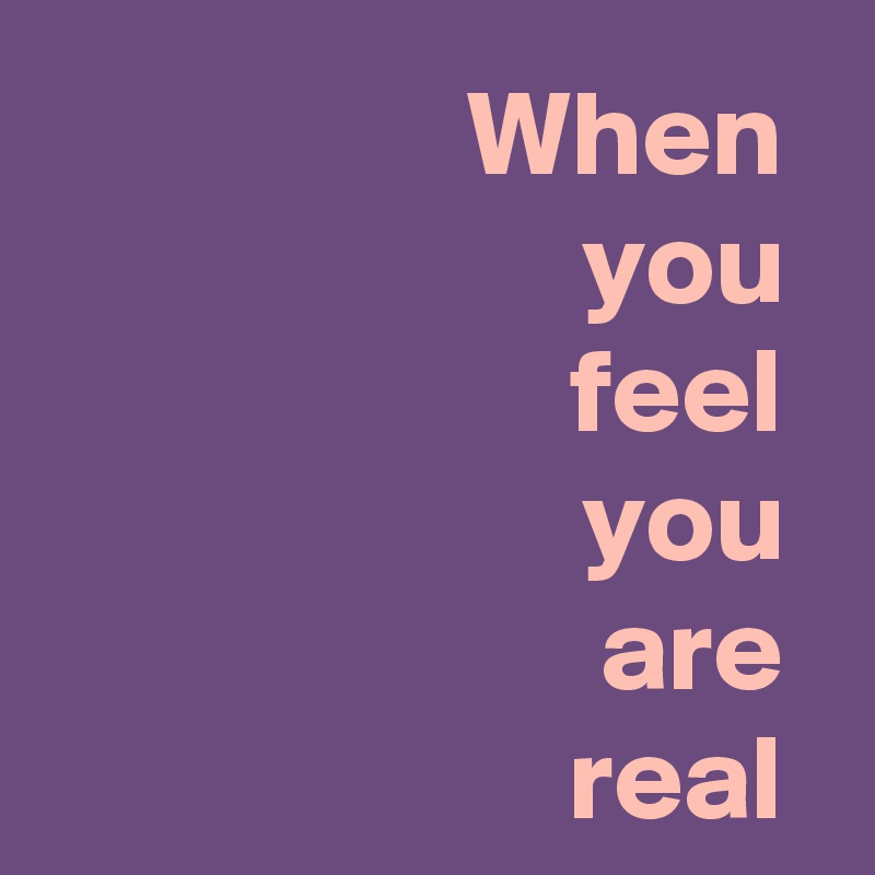 When  you  feel  you  are  real