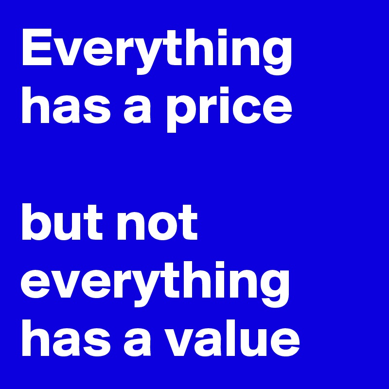 Everything has a price  but not everything has a value