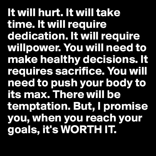 It will hurt. It will take time. It will require dedication. It will require willpower. You will need to make healthy decisions. It requires sacrifice. You will need to push your body to its max. There will be temptation. But, I promise you, when you reach your goals, it's WORTH IT.
