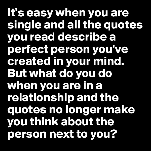 It's easy when you are single and all the quotes you read describe a perfect person you've created in your mind. But what do you do when you are in a relationship and the quotes no longer make you think about the person next to you?