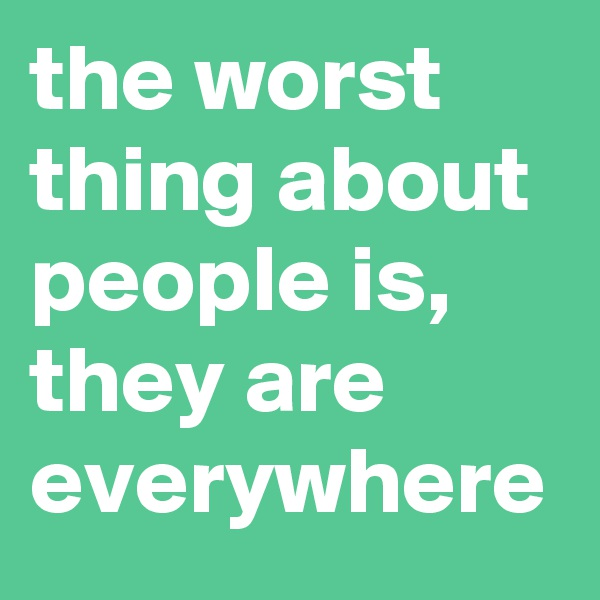 the worst thing about people is, they are everywhere