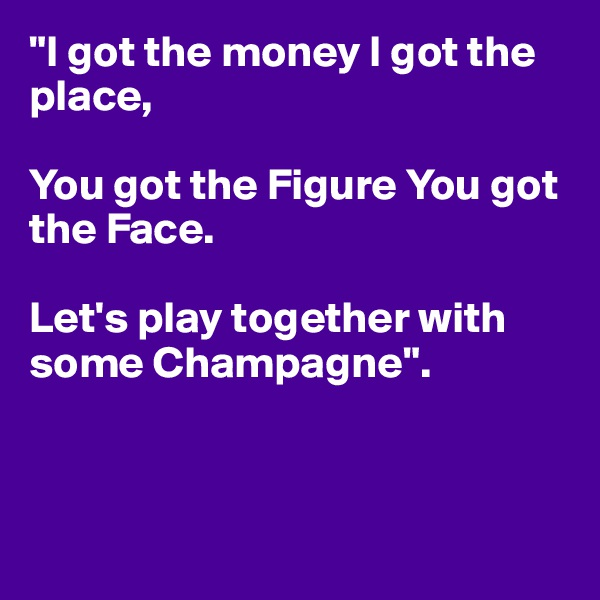 """""""I got the money I got the place,   You got the Figure You got the Face.   Let's play together with some Champagne""""."""
