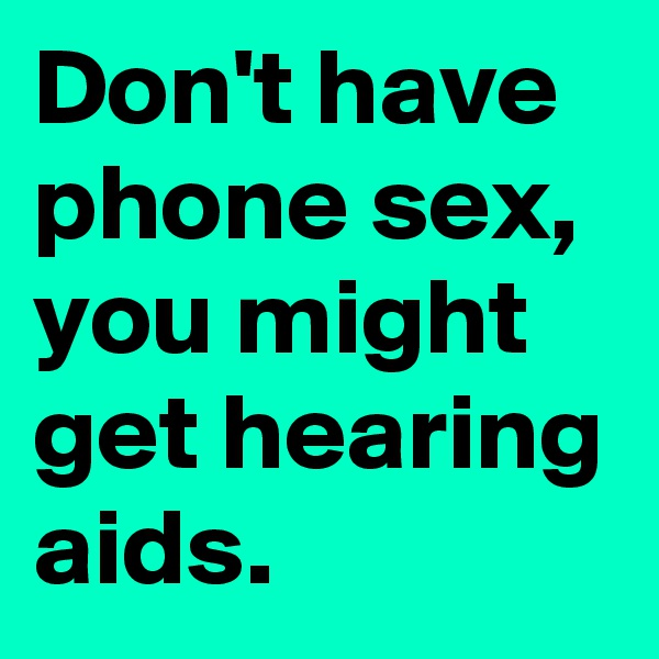 Don't have phone sex,  you might get hearing aids.