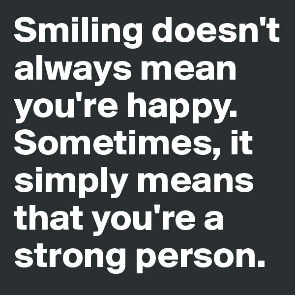 Smiling doesn't always mean you're happy. Sometimes, it simply means that you're a strong person.