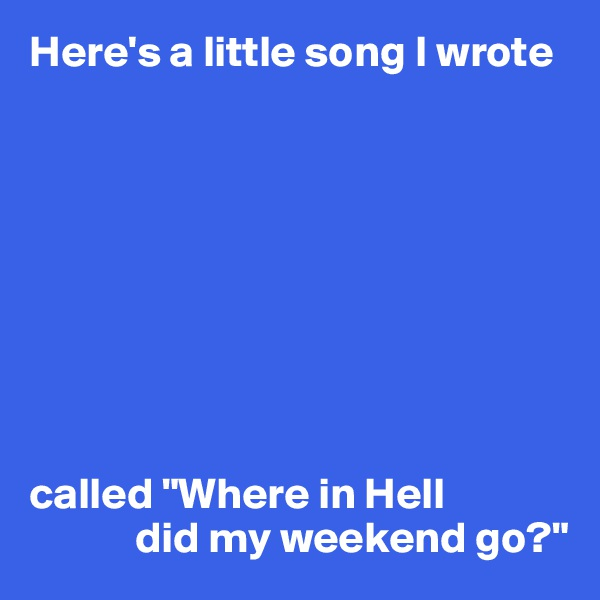 "Here's a little song I wrote           called ""Where in Hell             did my weekend go?"""