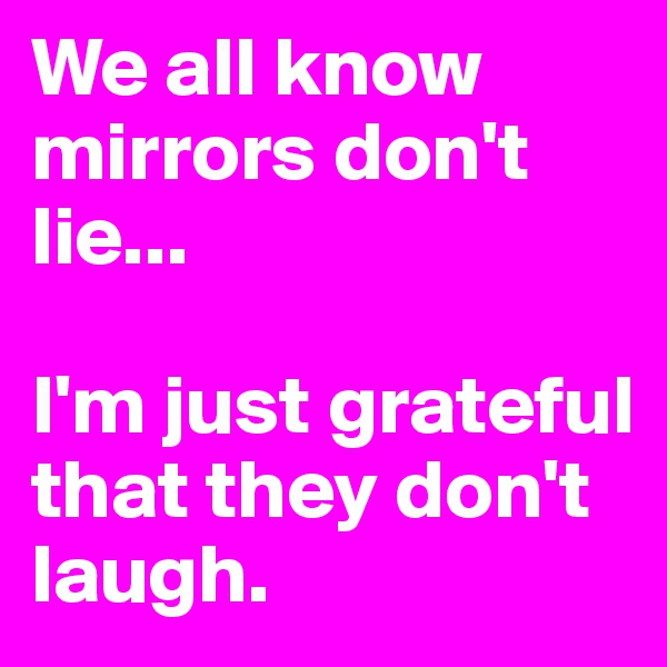 We all know mirrors don't lie...  I'm just grateful that they don't laugh.