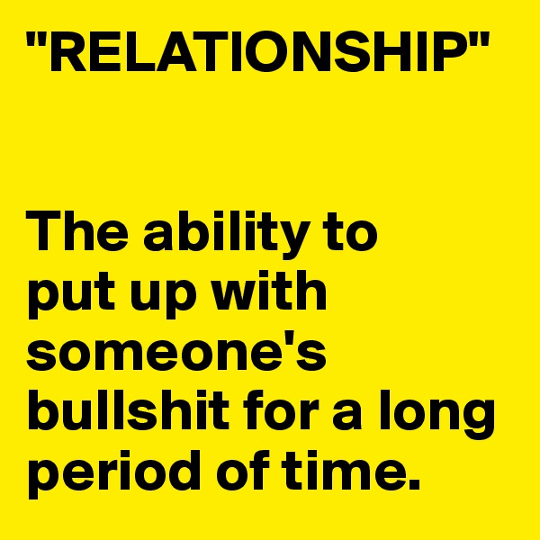 """RELATIONSHIP""   The ability to put up with someone's bullshit for a long period of time."