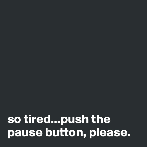 so tired...push the pause button, please.