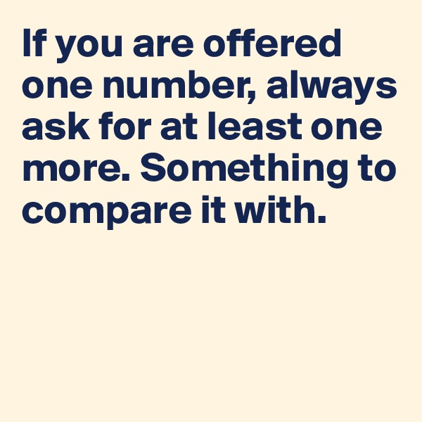 If you are offered one number, always ask for at least one more. Something to compare it with.