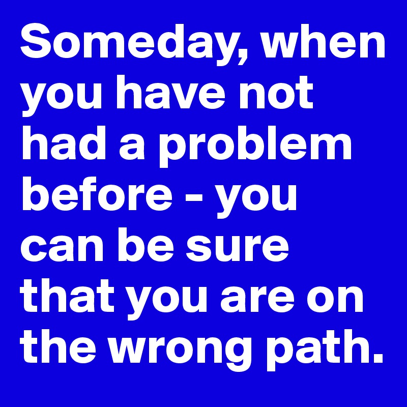 Someday, when you have not had a problem before - you can be sure that you are on the wrong path.