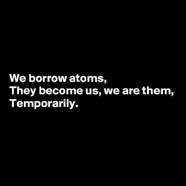 We borrow atoms, They become us, we are them, Temporarily.