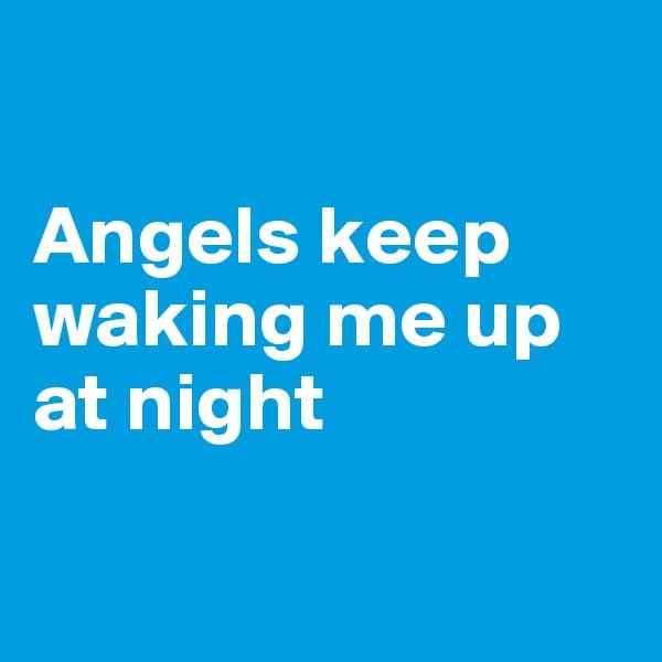 Angels keep waking me up at night