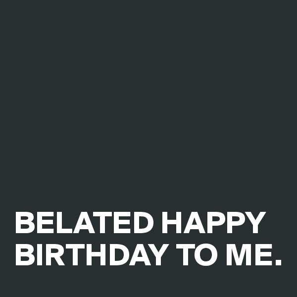 BELATED HAPPY BIRTHDAY TO ME.
