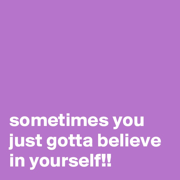 sometimes you just gotta believe in yourself!!