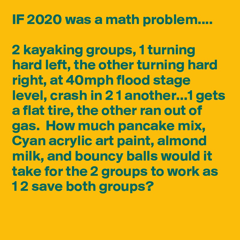 IF 2020 was a math problem....  2 kayaking groups, 1 turning hard left, the other turning hard right, at 40mph flood stage level, crash in 2 1 another...1 gets a flat tire, the other ran out of gas.  How much pancake mix, Cyan acrylic art paint, almond milk, and bouncy balls would it take for the 2 groups to work as 1 2 save both groups?
