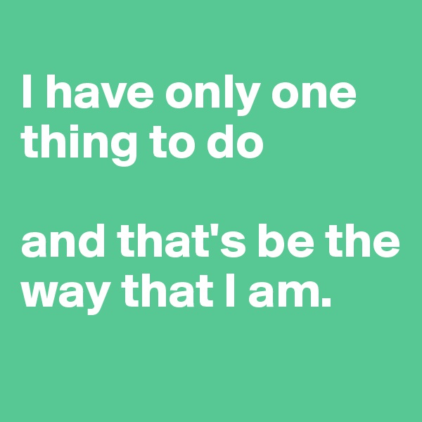 I have only one thing to do  and that's be the way that I am.