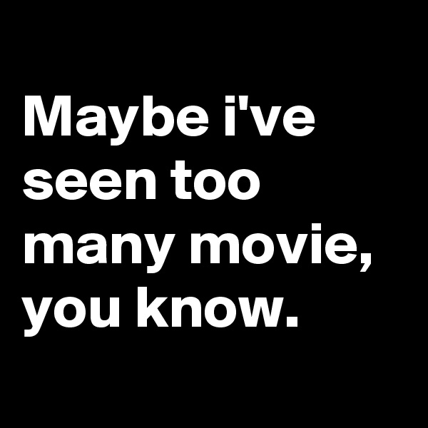 Maybe i've seen too many movie, you know.